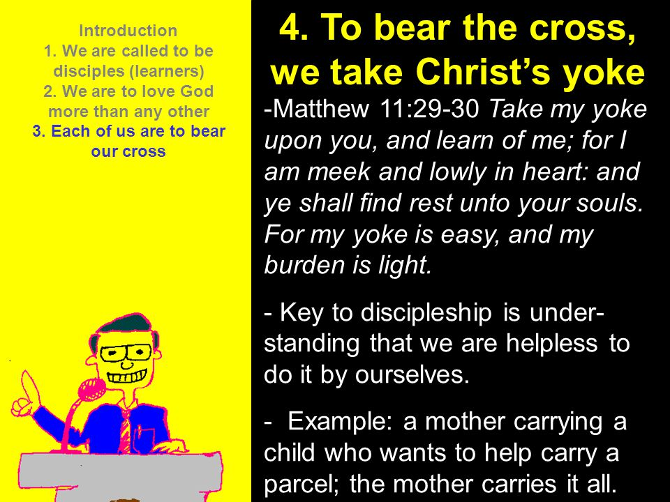 11am How to Call 11:15am Discussion 12pm Summary 4. To bear the cross, we take Christ's yoke -Matthew 11:29-30 Take my yoke upon you, and learn of me;