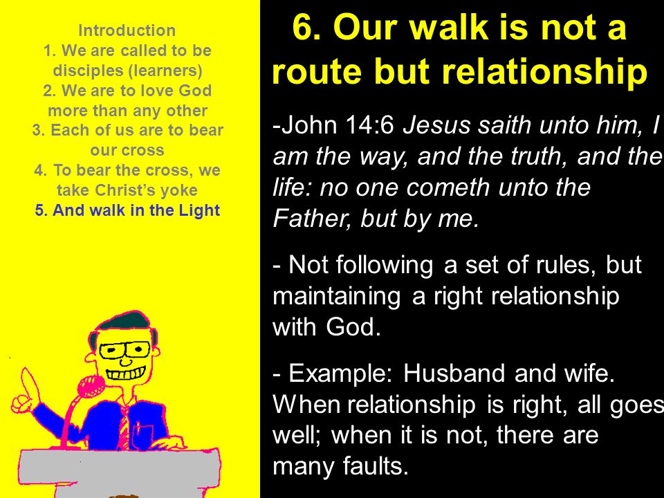 11am How to Call 11:15am Discussion 12pm Summary 6. Our walk is not a route but relationship -John 14:6 Jesus saith unto him, I am the way, and the tr