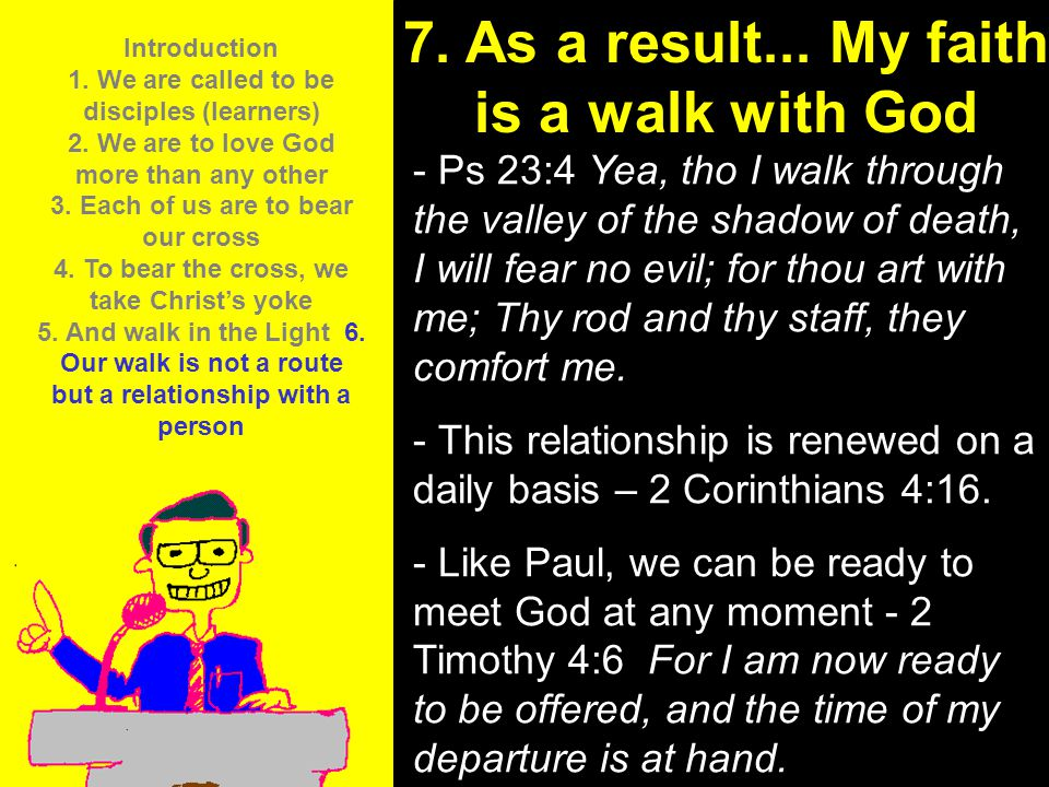 11am How to Call 11:15am Discussion 12pm Summary 7. As a result... My faith is a walk with God - Ps 23:4 Yea, tho I walk through the valley of the sha