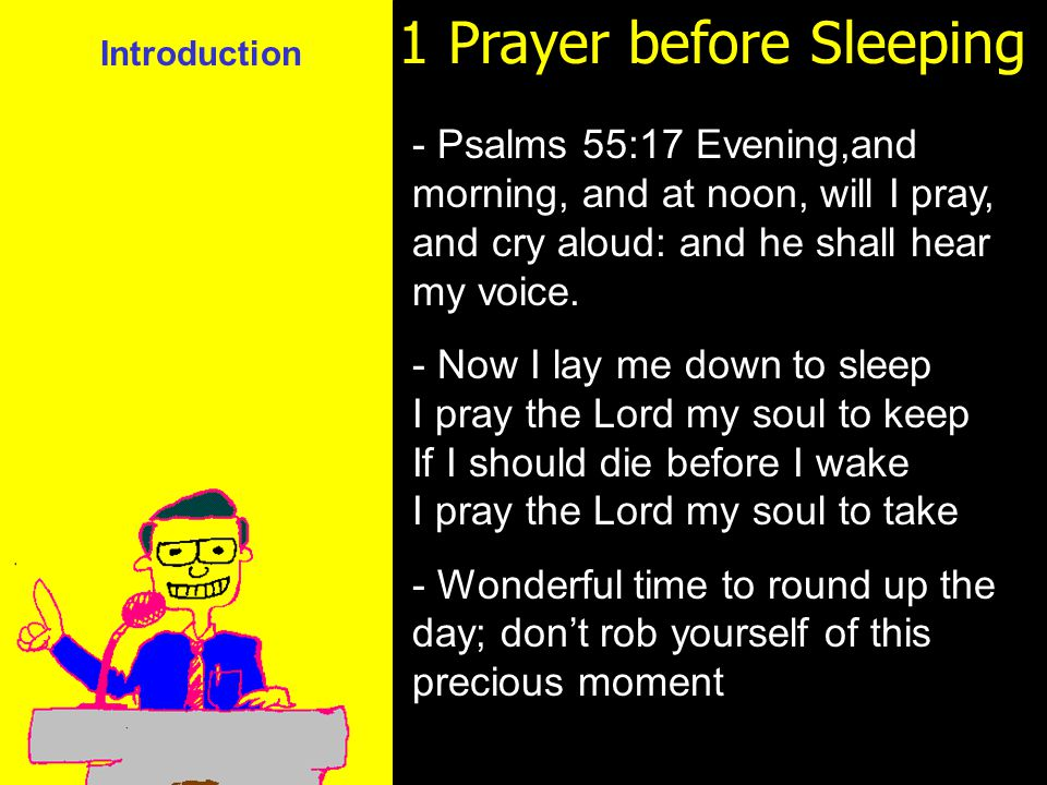 11am How to Call 11:15am Discussion 12pm Summary 1 Prayer before Sleeping - Psalms 55:17 Evening,and morning, and at noon, will I pray, and cry aloud: and he shall hear my voice.