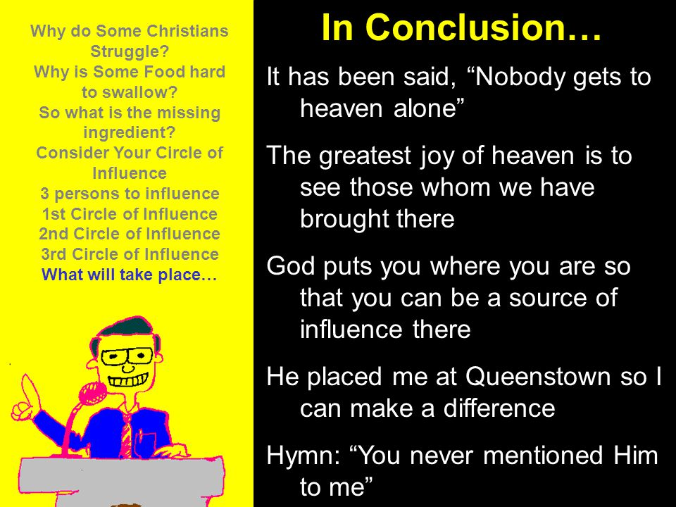 11am How to Call 11:15am Discussion 12pm Summary In Conclusion… It has been said, Nobody gets to heaven alone The greatest joy of heaven is to see those whom we have brought there God puts you where you are so that you can be a source of influence there He placed me at Queenstown so I can make a difference Hymn: You never mentioned Him to me Why do Some Christians Struggle.