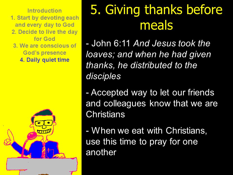 11am How to Call 11:15am Discussion 12pm Summary 5. Giving thanks before meals - John 6:11 And Jesus took the loaves; and when he had given thanks, he
