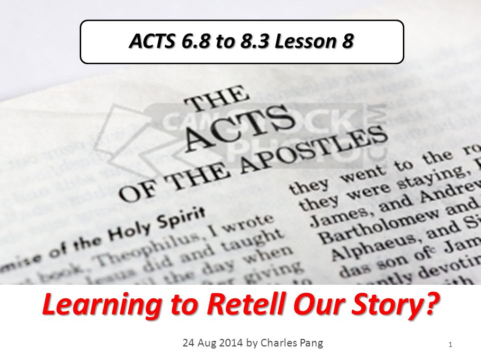 Learning to Retell Our Story 24 Aug 2014 by Charles Pang 1 ACTS 6.8 to 8.3 Lesson 8