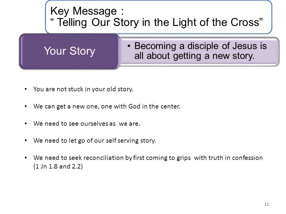 Key Message : Telling Our Story in the Light of the Cross Becoming a disciple of Jesus is all about getting a new story.