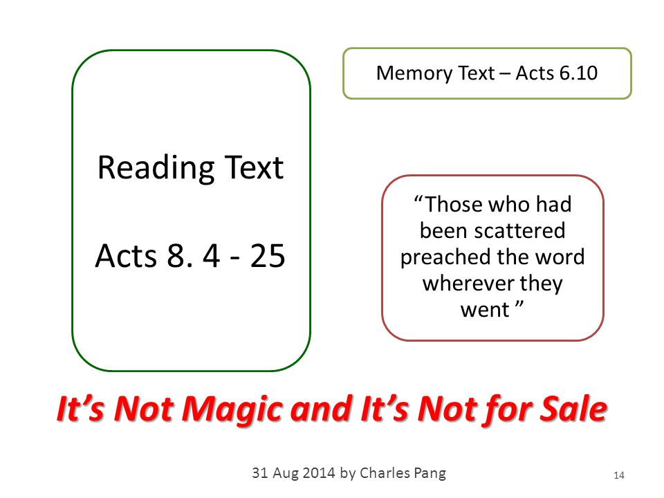 "Memory Text – Acts 6.10 ""Those who had been scattered preached the word wherever they went "" 14 Reading Text Acts 8. 4 - 25 It's Not Magic and It's No"