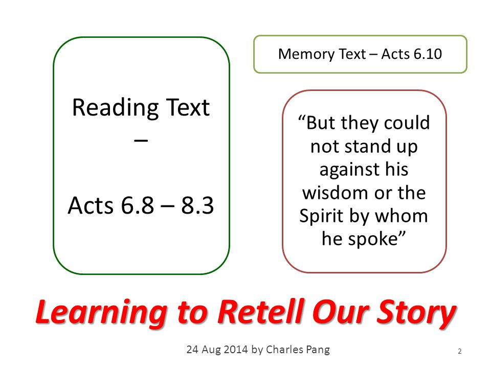 Memory Text – Acts 6.10 But they could not stand up against his wisdom or the Spirit by whom he spoke 2 Reading Text – Acts 6.8 – 8.3 Learning to Retell Our Story 24 Aug 2014 by Charles Pang