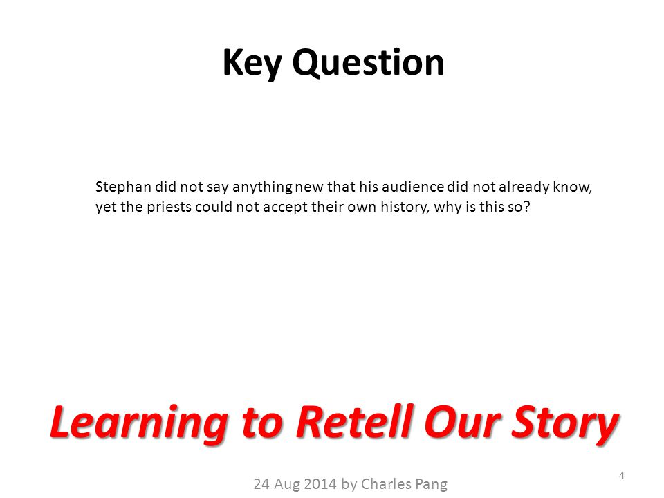 Key Question 4 Learning to Retell Our Story 24 Aug 2014 by Charles Pang Stephan did not say anything new that his audience did not already know, yet the priests could not accept their own history, why is this so