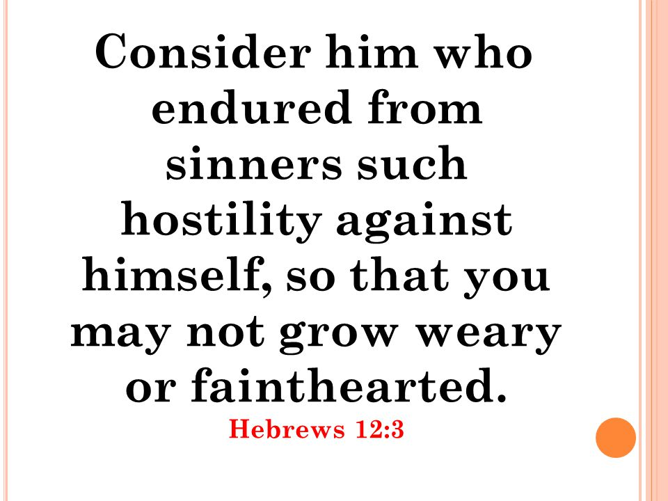 Consider him who endured from sinners such hostility against himself, so that you may not grow weary or fainthearted. Hebrews 12:3