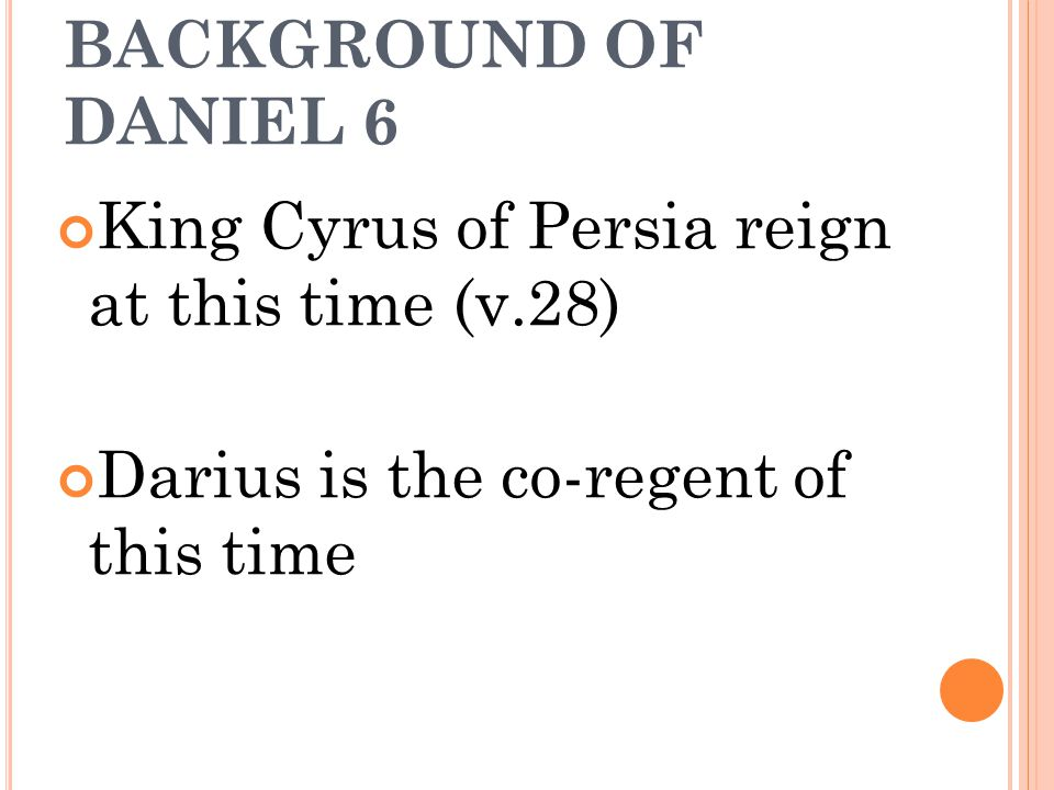 BACKGROUND OF DANIEL 6 King Cyrus of Persia reign at this time (v.28) Darius is the co-regent of this time