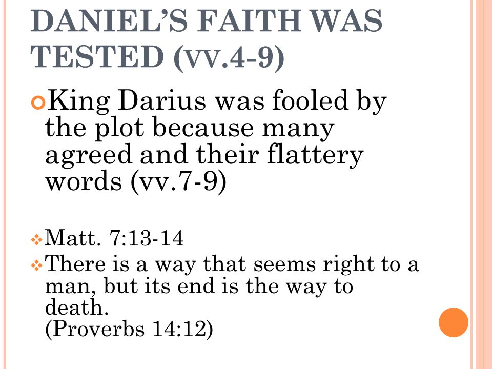 DANIEL'S FAITH WAS TESTED ( VV.4-9) King Darius was fooled by the plot because many agreed and their flattery words (vv.7-9)  Matt. 7:13-14  There i