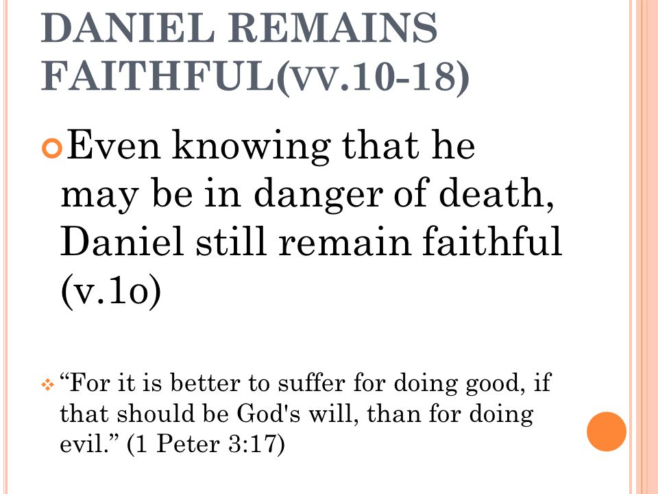 "DANIEL REMAINS FAITHFUL( VV.10-18) Even knowing that he may be in danger of death, Daniel still remain faithful (v.1o)  ""For it is better to suffer f"