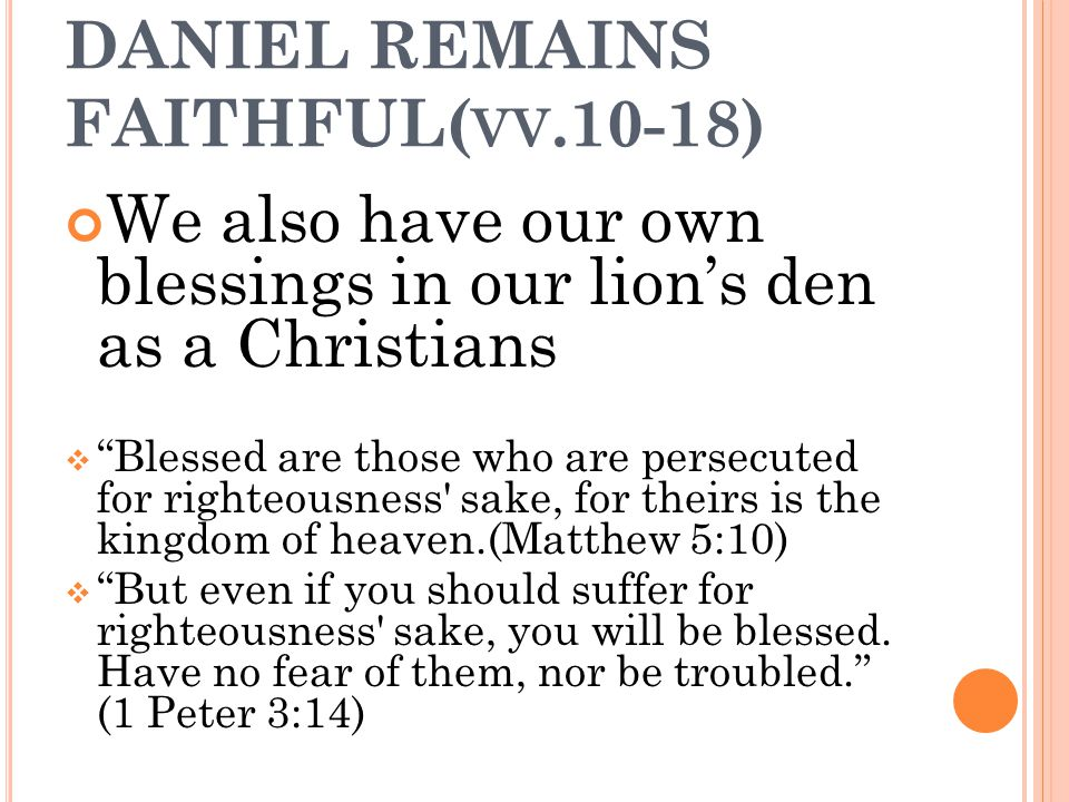 "DANIEL REMAINS FAITHFUL( VV.10-18) We also have our own blessings in our lion's den as a Christians  ""Blessed are those who are persecuted for righte"