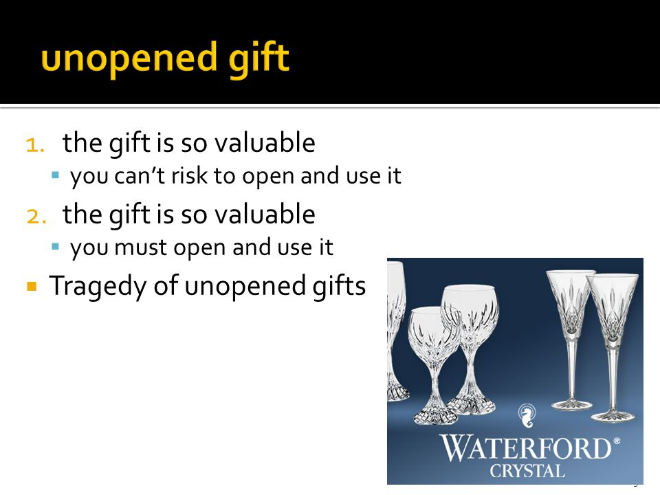 5 1.the gift is so valuable  you can't risk to open and use it 2.the gift is so valuable  you must open and use it  Tragedy of unopened gifts