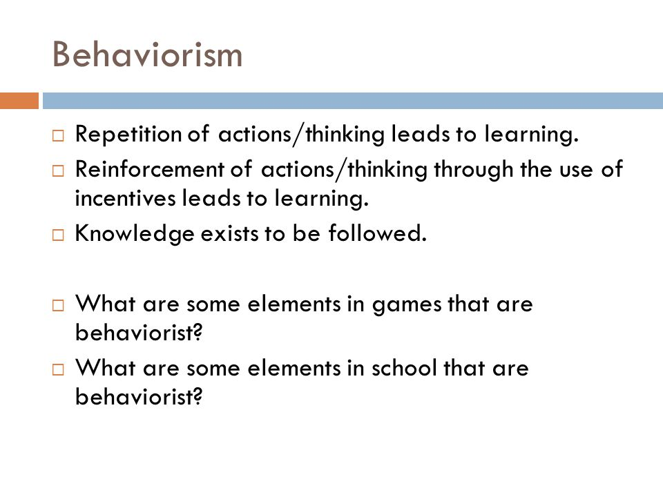 Behaviorism  Repetition of actions/thinking leads to learning.