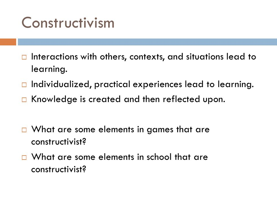 Constructivism  Interactions with others, contexts, and situations lead to learning.