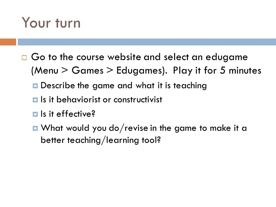 Your turn  Go to the course website and select an edugame (Menu > Games > Edugames).
