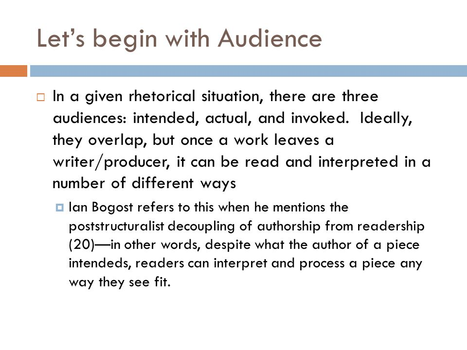 Let's begin with Audience  In a given rhetorical situation, there are three audiences: intended, actual, and invoked.