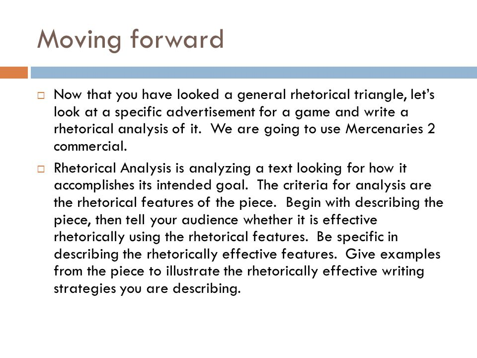 Moving forward  Now that you have looked a general rhetorical triangle, let's look at a specific advertisement for a game and write a rhetorical analysis of it.