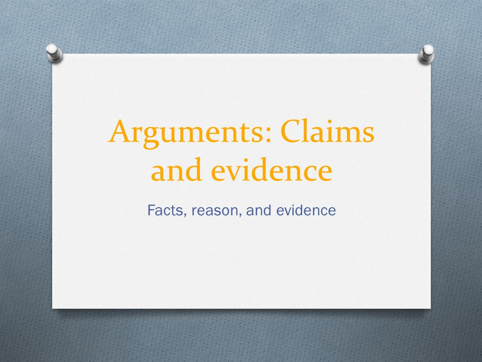 Arguments: Claims and evidence Facts, reason, and evidence