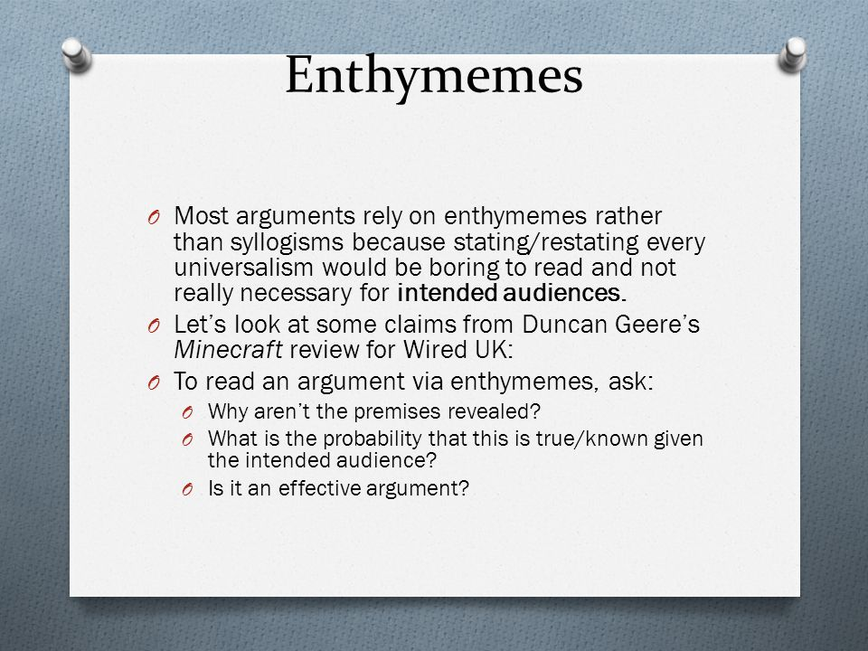 Enthymemes O Most arguments rely on enthymemes rather than syllogisms because stating/restating every universalism would be boring to read and not rea