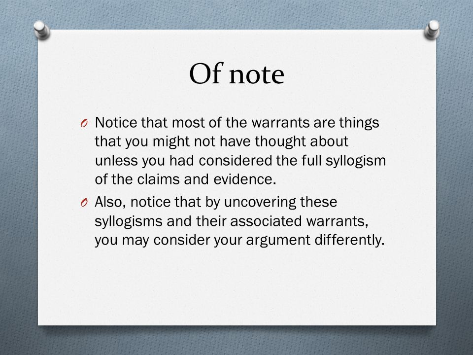 Of note O Notice that most of the warrants are things that you might not have thought about unless you had considered the full syllogism of the claims