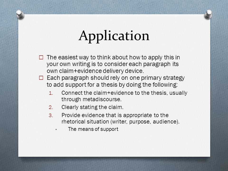 Application  The easiest way to think about how to apply this in your own writing is to consider each paragraph its own claim+evidence delivery devic
