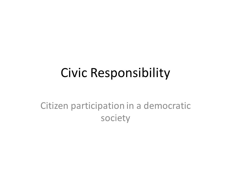 Civic Responsibility Citizen participation in a democratic society
