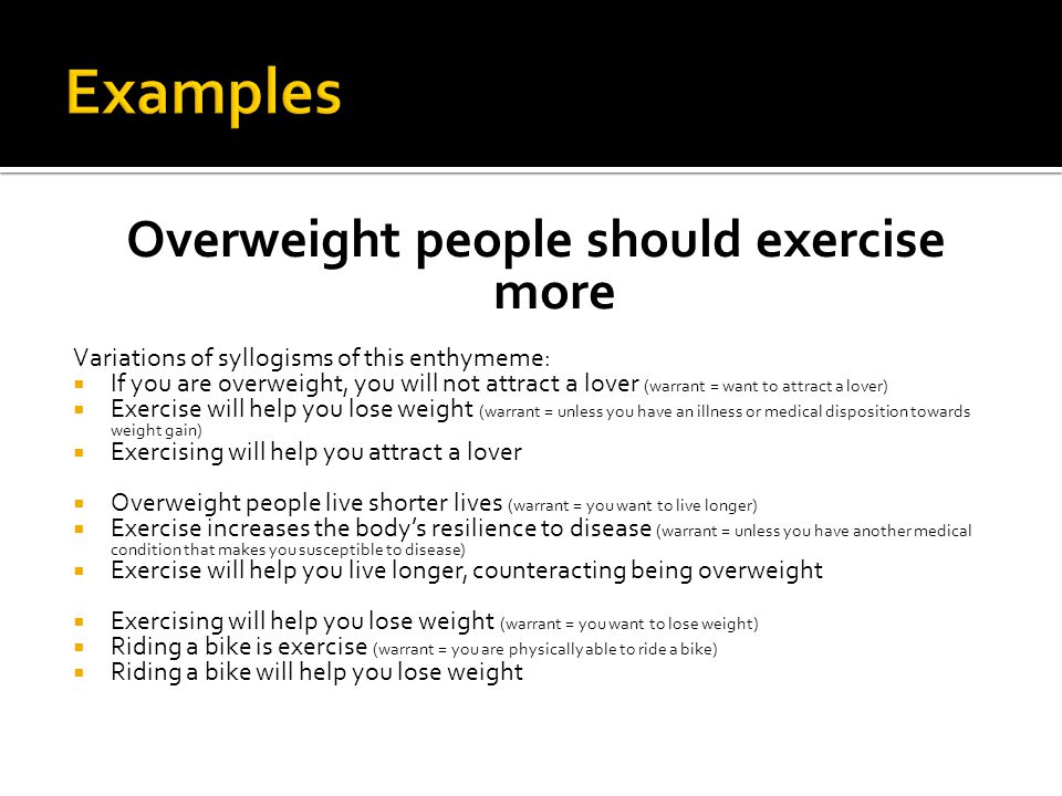 Overweight people should exercise more Variations of syllogisms of this enthymeme:  If you are overweight, you will not attract a lover (warrant = want to attract a lover)  Exercise will help you lose weight (warrant = unless you have an illness or medical disposition towards weight gain)  Exercising will help you attract a lover  Overweight people live shorter lives (warrant = you want to live longer)  Exercise increases the body's resilience to disease (warrant = unless you have another medical condition that makes you susceptible to disease)  Exercise will help you live longer, counteracting being overweight  Exercising will help you lose weight (warrant = you want to lose weight)  Riding a bike is exercise (warrant = you are physically able to ride a bike)  Riding a bike will help you lose weight