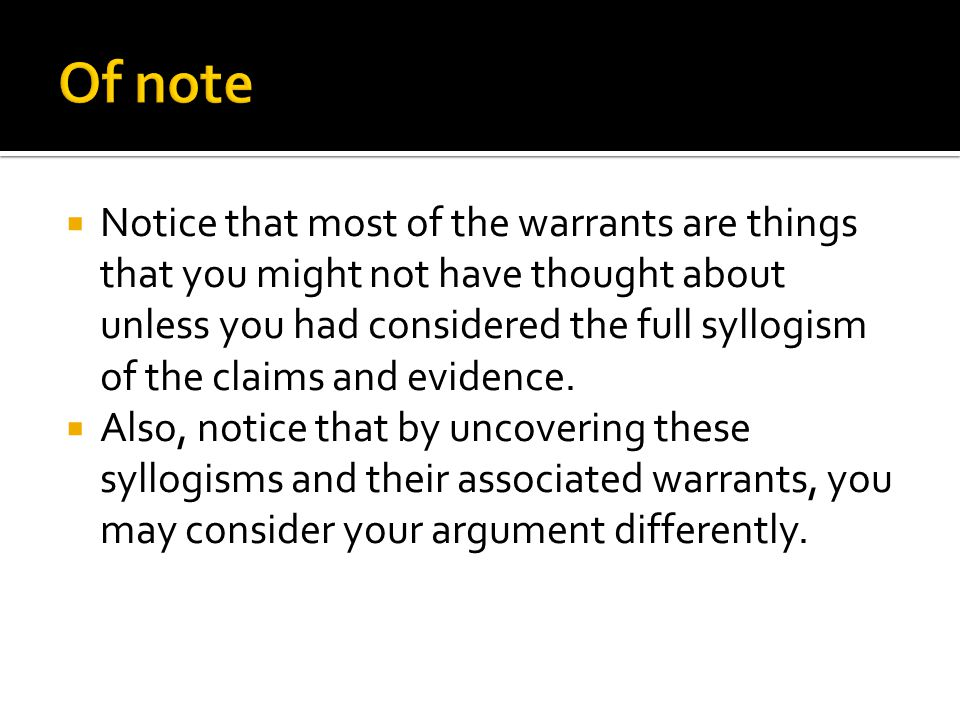  Notice that most of the warrants are things that you might not have thought about unless you had considered the full syllogism of the claims and evidence.