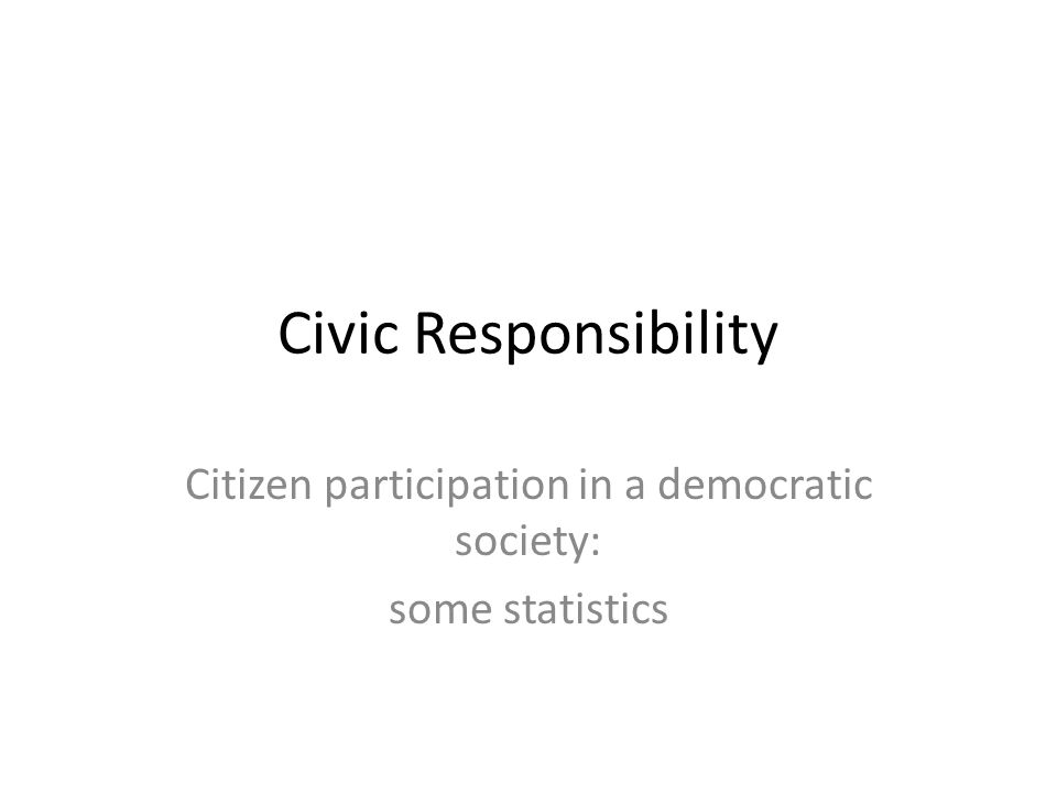 Civic Responsibility Citizen participation in a democratic society: some statistics