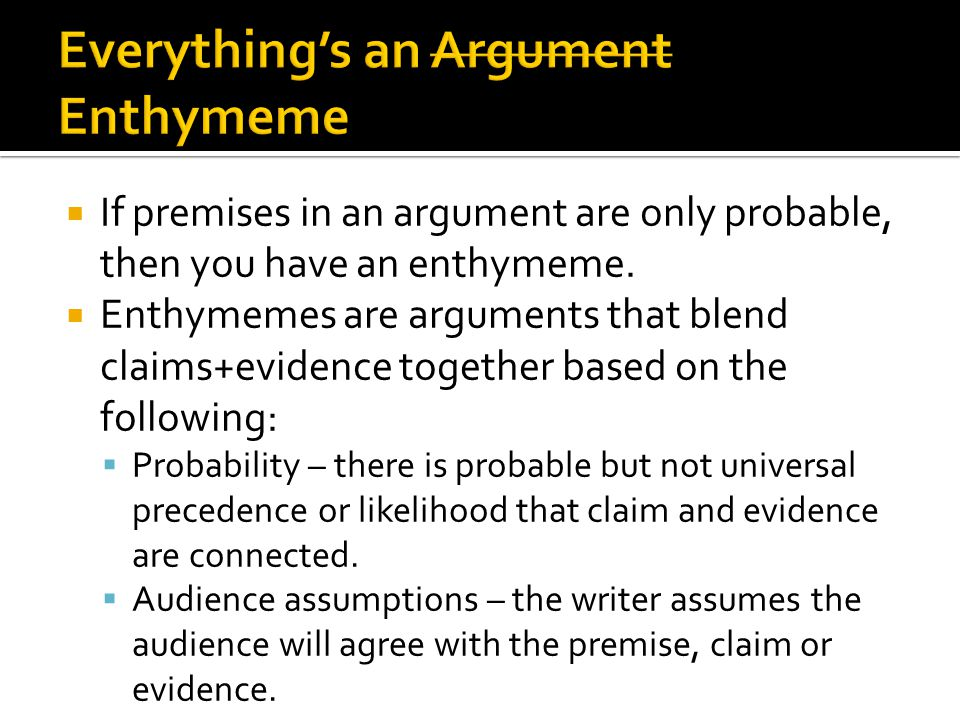  If premises in an argument are only probable, then you have an enthymeme.  Enthymemes are arguments that blend claims+evidence together based on th