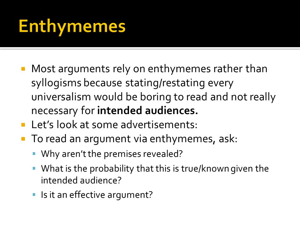  Most arguments rely on enthymemes rather than syllogisms because stating/restating every universalism would be boring to read and not really necessa