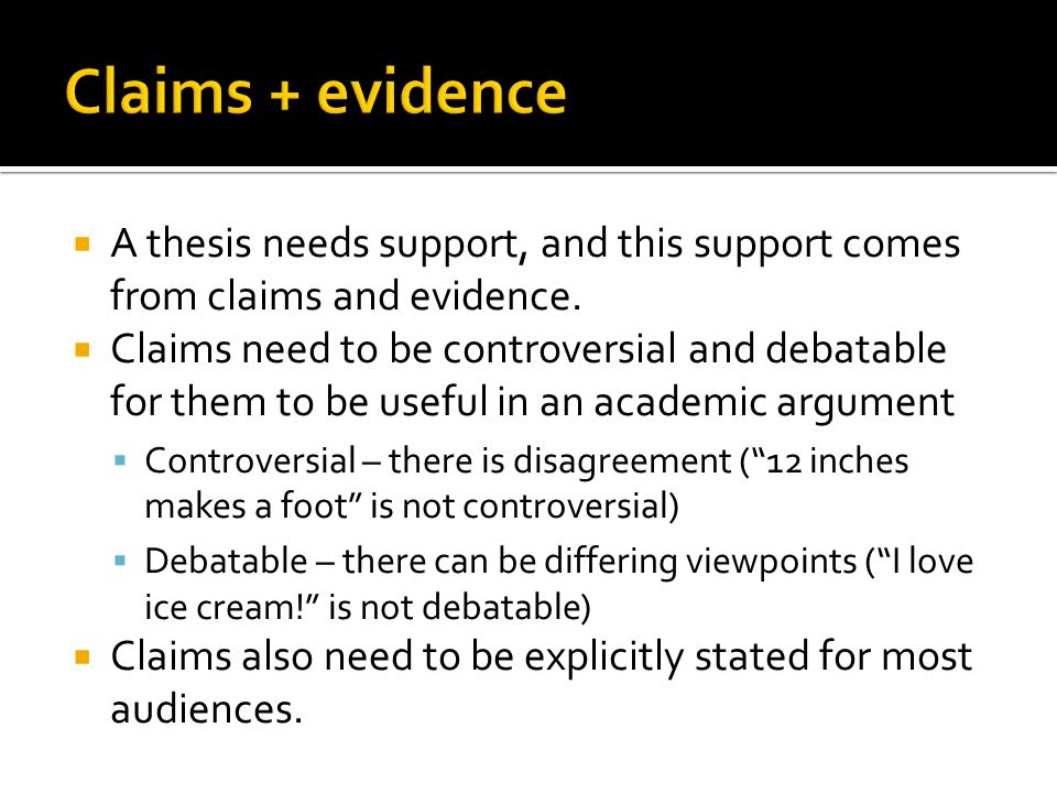  A thesis needs support, and this support comes from claims and evidence.  Claims need to be controversial and debatable for them to be useful in an