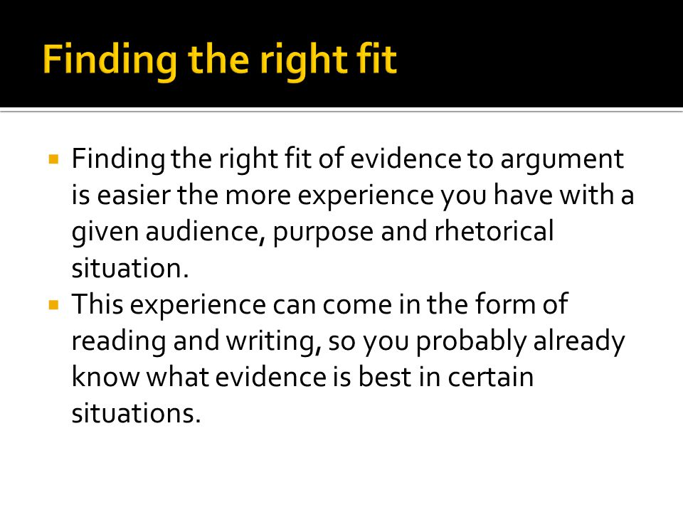  Finding the right fit of evidence to argument is easier the more experience you have with a given audience, purpose and rhetorical situation.  This