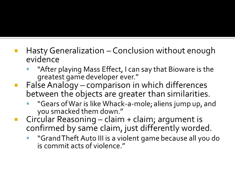 """ Hasty Generalization – Conclusion without enough evidence  """"After playing Mass Effect, I can say that Bioware is the greatest game developer ever."""""""