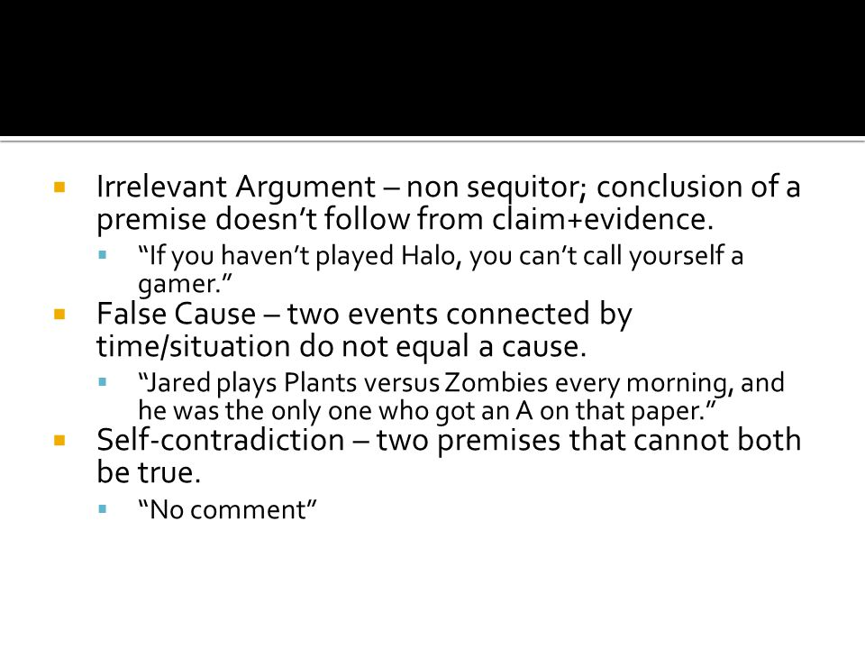 """ Irrelevant Argument – non sequitor; conclusion of a premise doesn't follow from claim+evidence.  """"If you haven't played Halo, you can't call yourse"""