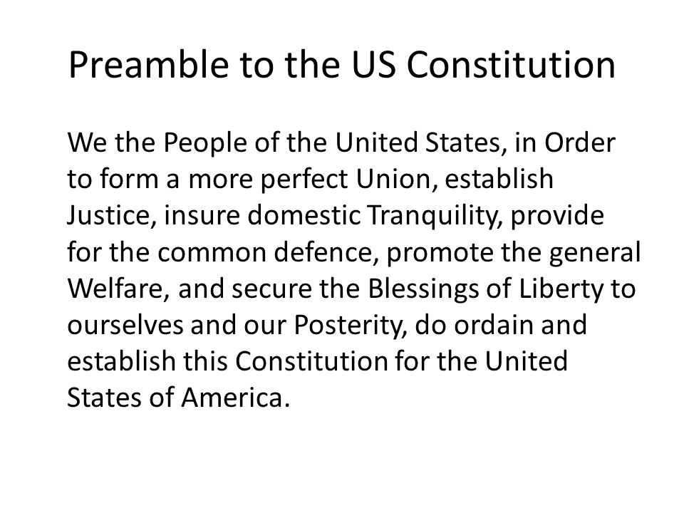 Preamble to the US Constitution We the People of the United States, in Order to form a more perfect Union, establish Justice, insure domestic Tranquility, provide for the common defence, promote the general Welfare, and secure the Blessings of Liberty to ourselves and our Posterity, do ordain and establish this Constitution for the United States of America.