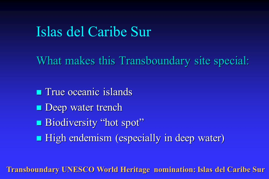 Islas del Caribe Sur What makes this Transboundary site special: n True oceanic islands n Deep water trench n Biodiversity hot spot n High endemism (especially in deep water) Transboundary UNESCO World Heritage nomination: Islas del Caribe Sur