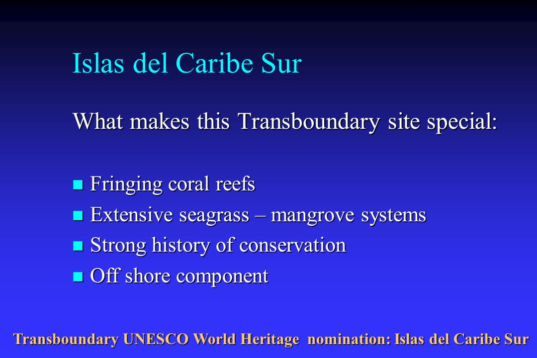 Islas del Caribe Sur What makes this Transboundary site special: n Fringing coral reefs n Extensive seagrass – mangrove systems n Strong history of conservation n Off shore component Transboundary UNESCO World Heritage nomination: Islas del Caribe Sur