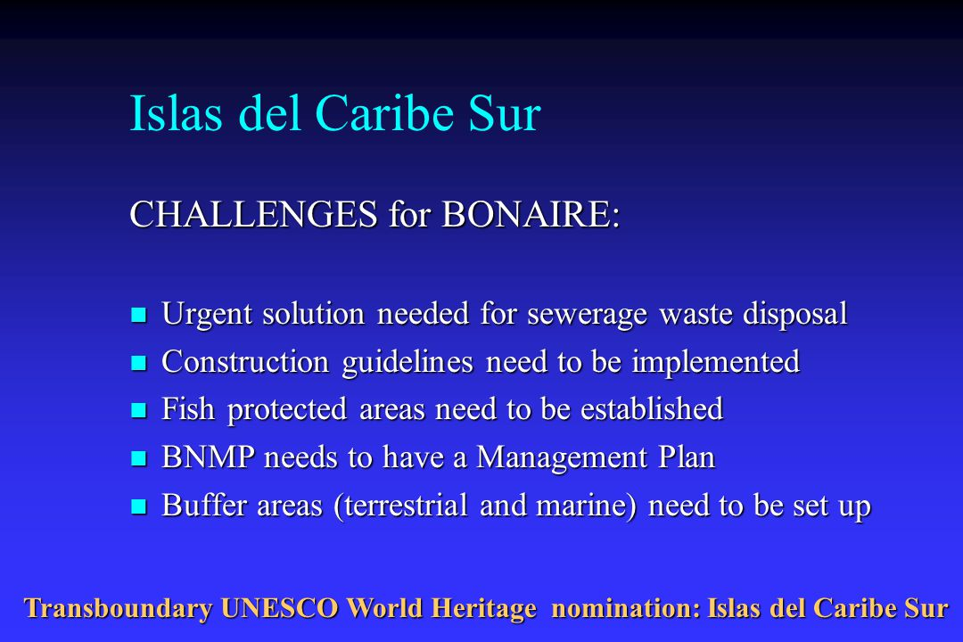 Islas del Caribe Sur CHALLENGES for BONAIRE: n Urgent solution needed for sewerage waste disposal n Construction guidelines need to be implemented n Fish protected areas need to be established n BNMP needs to have a Management Plan n Buffer areas (terrestrial and marine) need to be set up Transboundary UNESCO World Heritage nomination: Islas del Caribe Sur