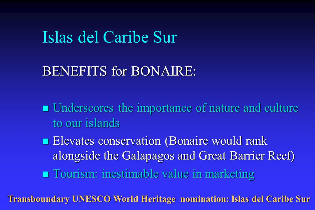 Islas del Caribe Sur BENEFITS for BONAIRE: n Underscores the importance of nature and culture to our islands n Elevates conservation (Bonaire would rank alongside the Galapagos and Great Barrier Reef) n Tourism: inestimable value in marketing Transboundary UNESCO World Heritage nomination: Islas del Caribe Sur