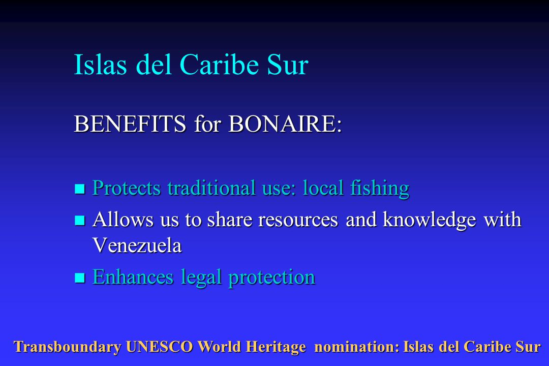 Islas del Caribe Sur BENEFITS for BONAIRE: n Protects traditional use: local fishing n Allows us to share resources and knowledge with Venezuela n Enhances legal protection Transboundary UNESCO World Heritage nomination: Islas del Caribe Sur