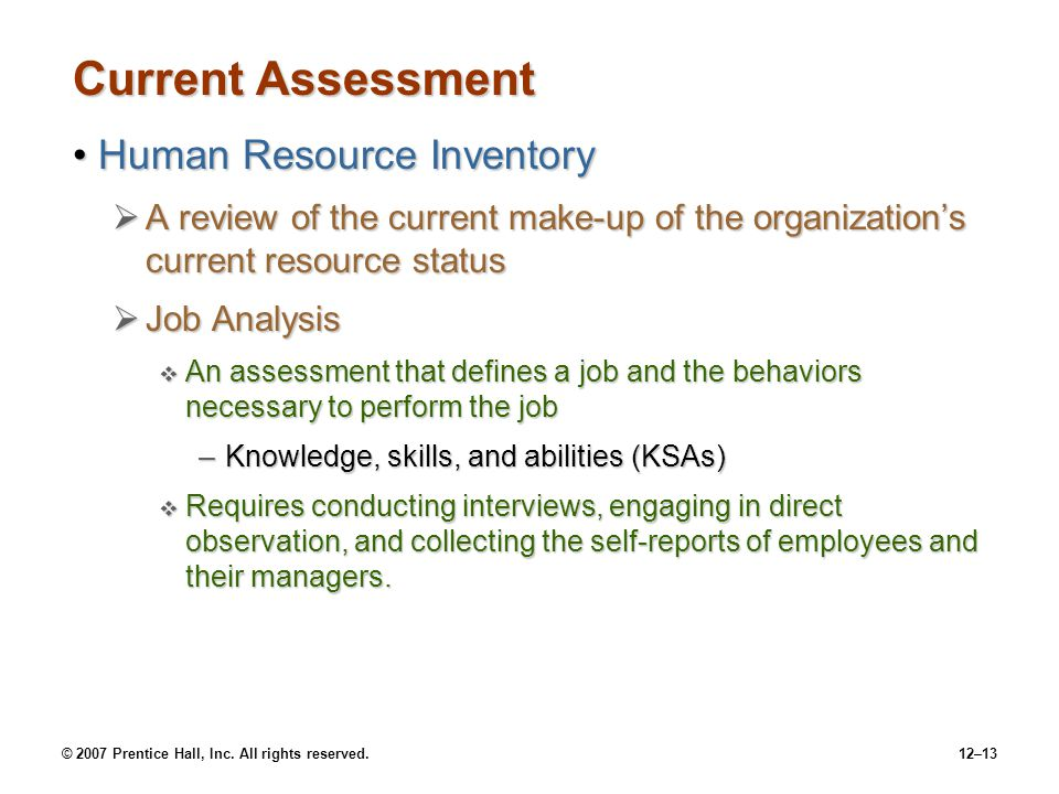 © 2007 Prentice Hall, Inc. All rights reserved.12–13 Current Assessment Human Resource InventoryHuman Resource Inventory  A review of the current mak