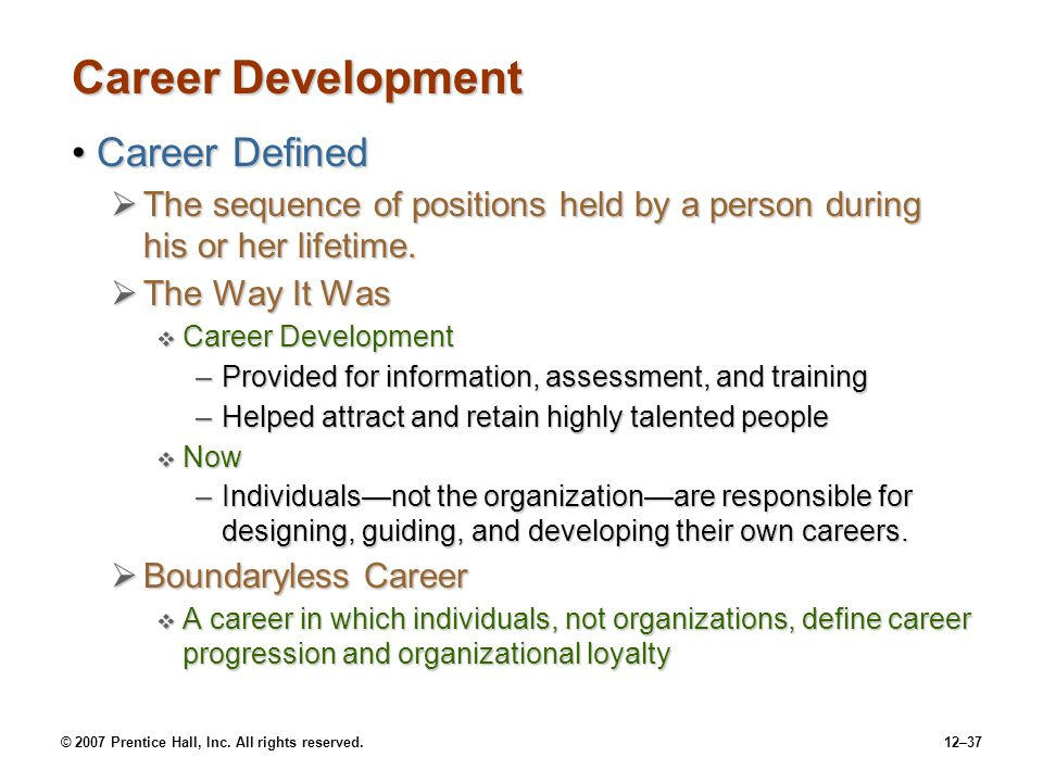© 2007 Prentice Hall, Inc. All rights reserved.12–37 Career Development Career DefinedCareer Defined  The sequence of positions held by a person duri