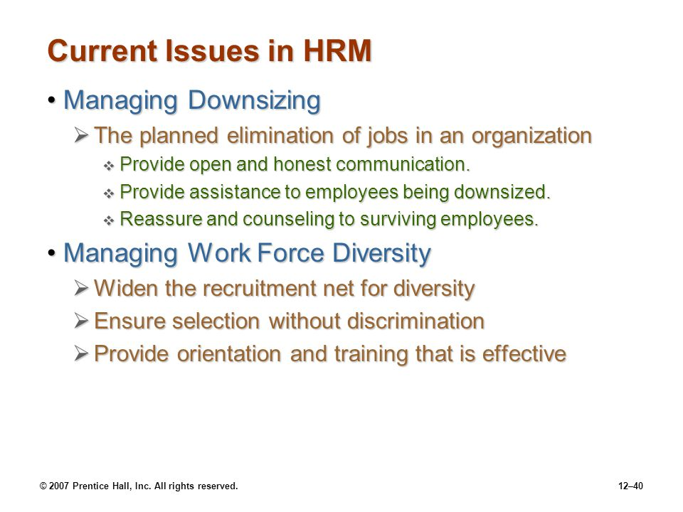 © 2007 Prentice Hall, Inc. All rights reserved.12–40 Current Issues in HRM Managing DownsizingManaging Downsizing  The planned elimination of jobs in