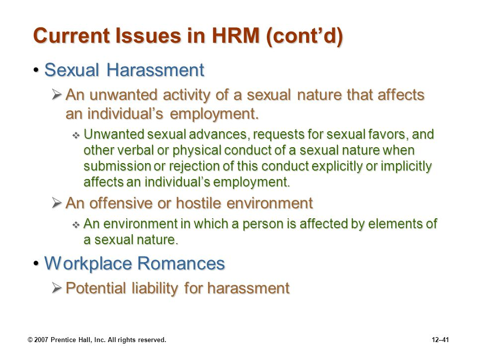 © 2007 Prentice Hall, Inc. All rights reserved.12–41 Current Issues in HRM (cont'd) Sexual HarassmentSexual Harassment  An unwanted activity of a sex