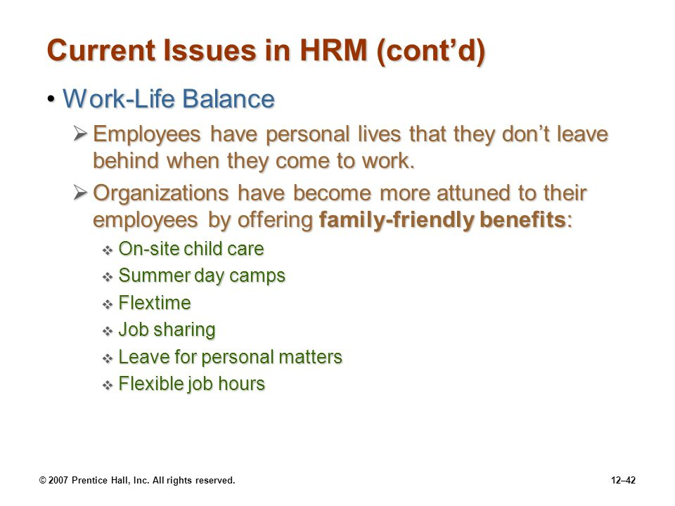 © 2007 Prentice Hall, Inc. All rights reserved.12–42 Current Issues in HRM (cont'd) Work-Life BalanceWork-Life Balance  Employees have personal lives