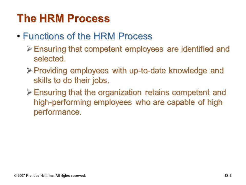 © 2007 Prentice Hall, Inc. All rights reserved.12–8 The HRM Process Functions of the HRM ProcessFunctions of the HRM Process  Ensuring that competent