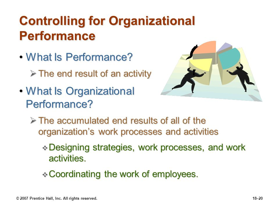 © 2007 Prentice Hall, Inc. All rights reserved.18–20 Controlling for Organizational Performance What Is Performance?What Is Performance?  The end res