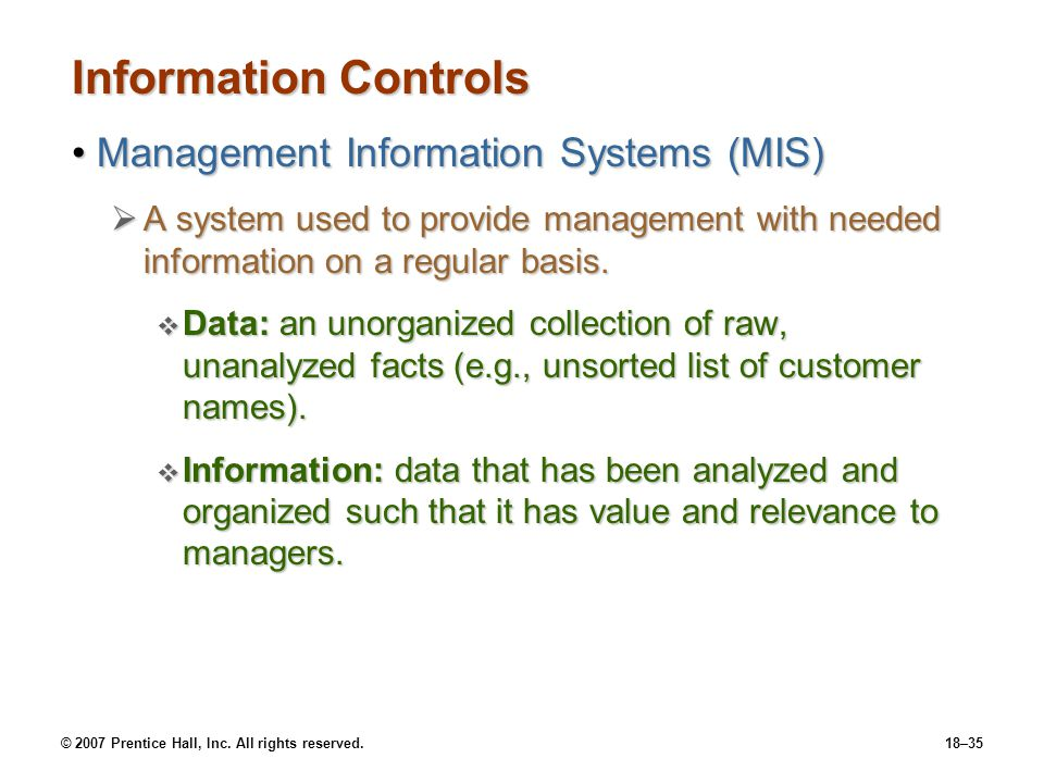 © 2007 Prentice Hall, Inc. All rights reserved.18–35 Information Controls Management Information Systems (MIS)Management Information Systems (MIS)  A